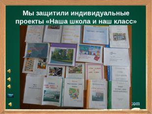 Мы защитили индивидуальные проекты «Наша школа и наш класс»