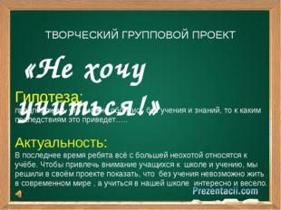 «Не хочу учиться!» ТВОРЧЕСКИЙ ГРУППОВОЙ ПРОЕКТ Гипотеза: предположим, что мо