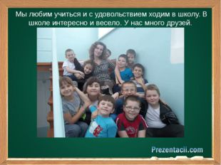 Мы любим учиться и с удовольствием ходим в школу. В школе интересно и весело