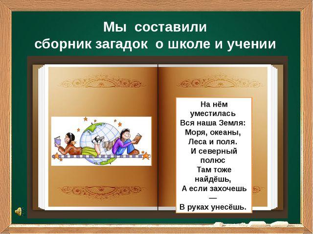 Мы составили сборник загадок о школе и учении На нём уместилась Вся наша Зе...