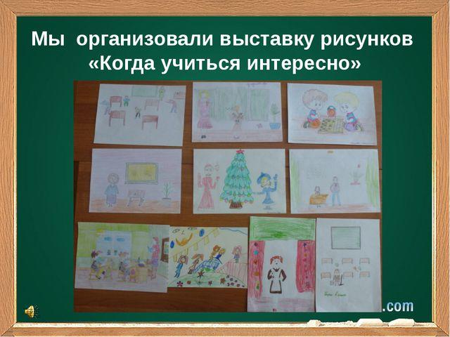 Мы организовали выставку рисунков «Когда учиться интересно»