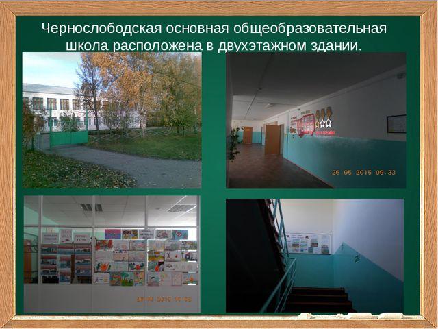 Чернослободская основная общеобразовательная школа расположена в двухэтажном...