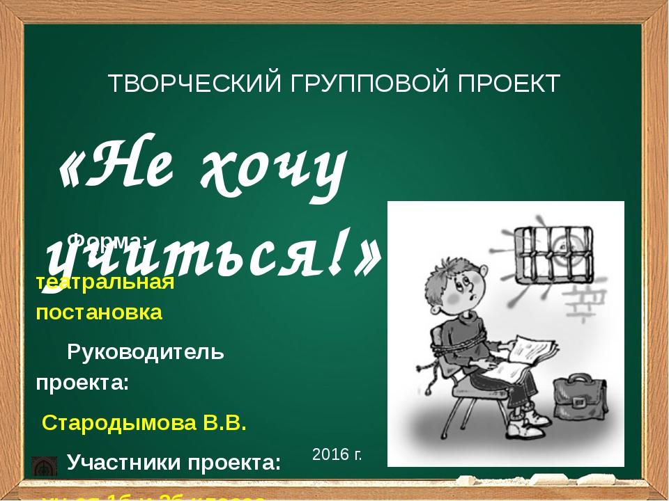 «Не хочу учиться!» 2016 г. ТВОРЧЕСКИЙ ГРУППОВОЙ ПРОЕКТ Форма: театральная по...