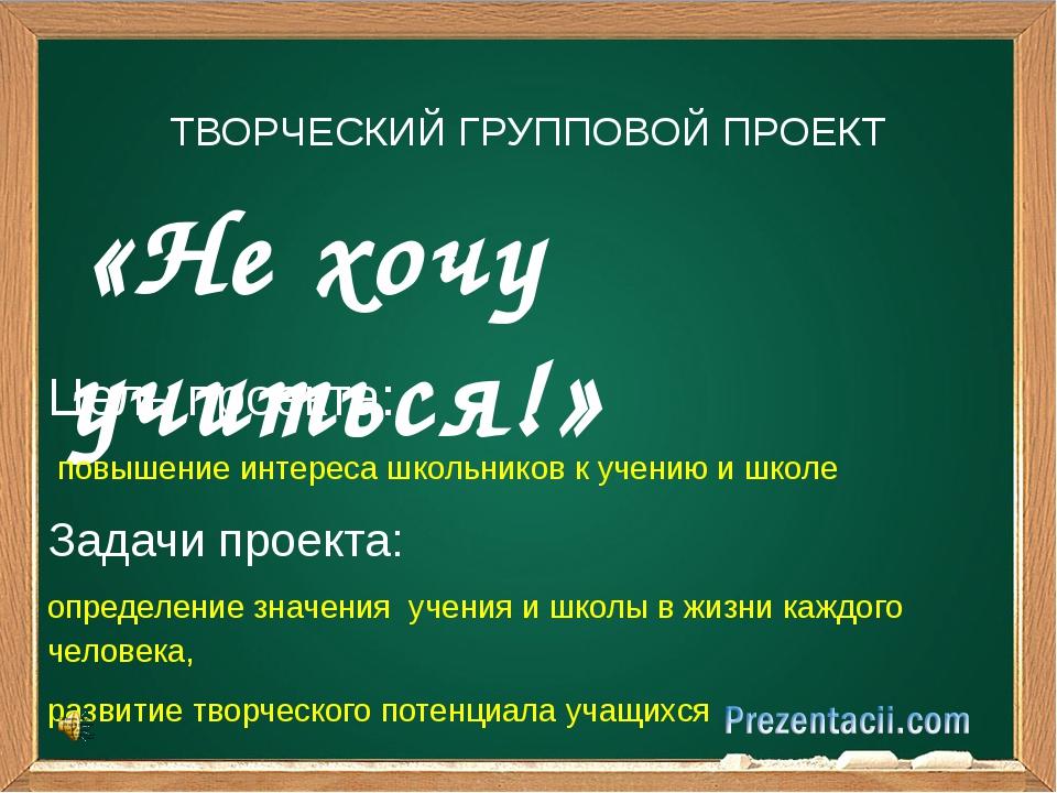 «Не хочу учиться!» ТВОРЧЕСКИЙ ГРУППОВОЙ ПРОЕКТ Цель проекта: повышение интер...