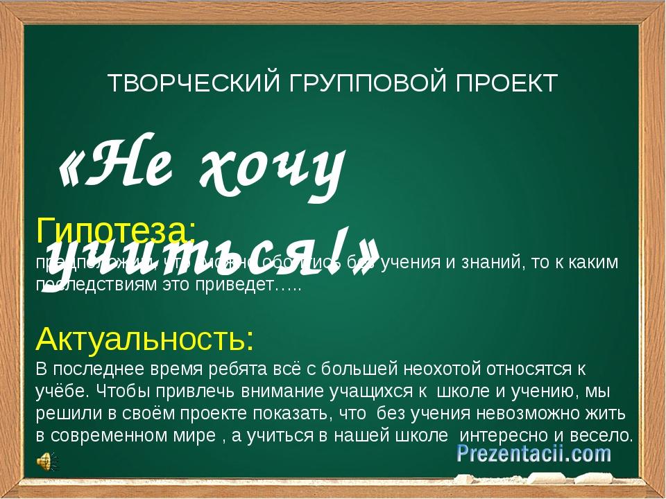 «Не хочу учиться!» ТВОРЧЕСКИЙ ГРУППОВОЙ ПРОЕКТ Гипотеза: предположим, что мо...