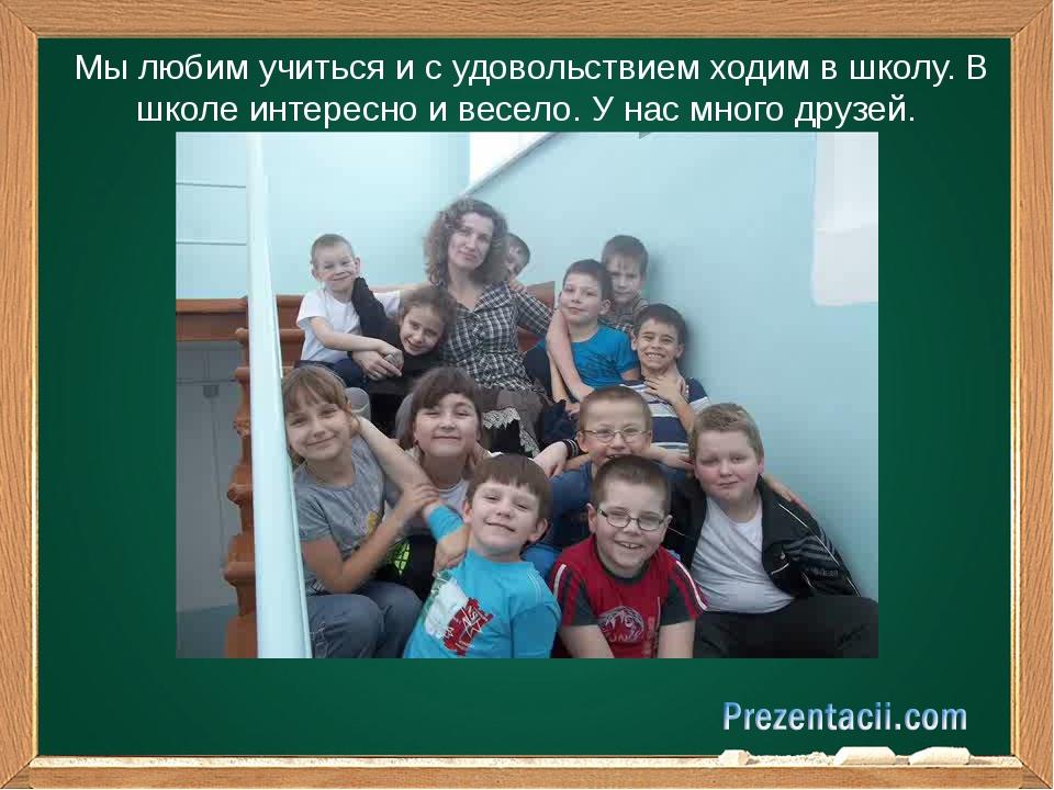 Мы любим учиться и с удовольствием ходим в школу. В школе интересно и весело...