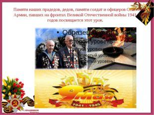Памяти наших прадедов, дедов, памяти солдат и офицеров Советской Армии, павш