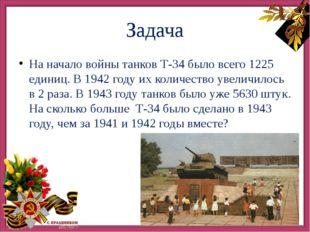 Задача На начало войны танков Т-34 было всего 1225 единиц. В 1942 году их ко