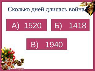 Сколько дней длилась война? В) 1940 А) 1520 Б) 1418