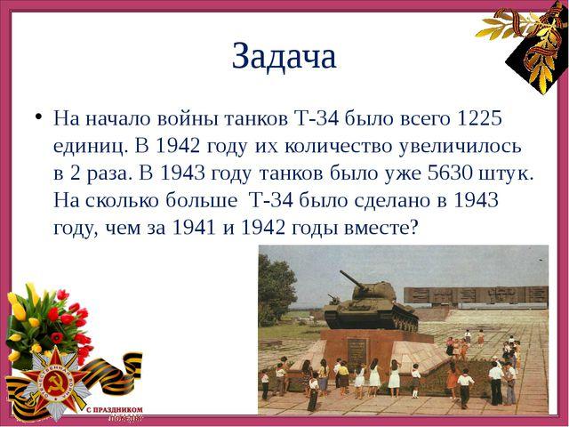 Задача На начало войны танков Т-34 было всего 1225 единиц. В 1942 году их ко...