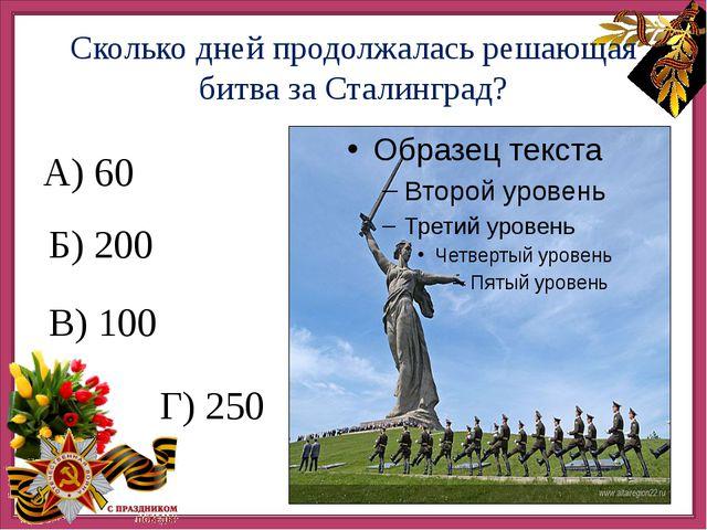 А) Сколько дней продолжалась решающая битва за Сталинград? А) 60 Б) 200 В) 1...
