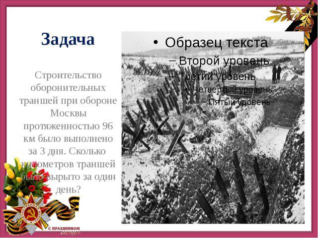 Задача Строительство оборонительных траншей при обороне Москвы протяженность...