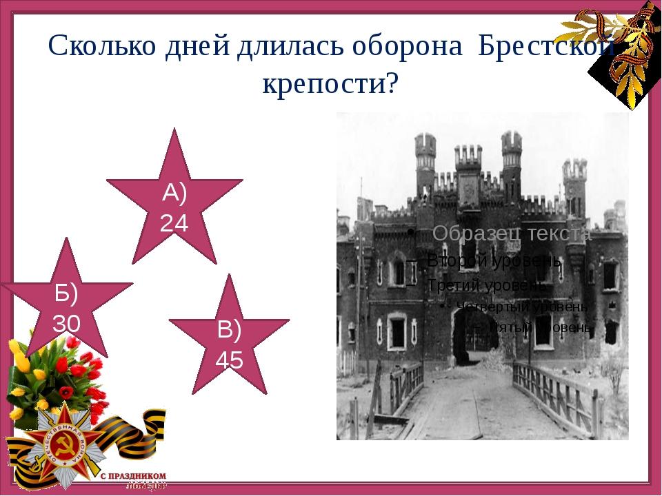 Сколько дней длилась оборона Брестской крепости? А) 24 Б) 30 В) 45