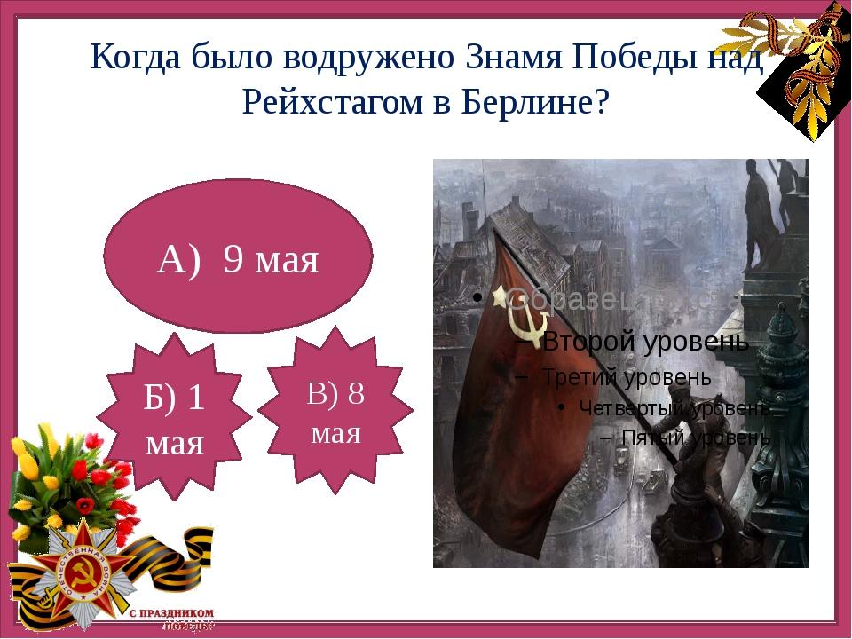 Когда было водружено Знамя Победы над Рейхстагом в Берлине? А) 9 мая В) 8 ма...