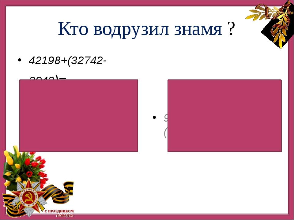 Кто водрузил знамя ? 42198+(32742-2042)= 90000-(35800+16200)= 72898 Михаил Е...