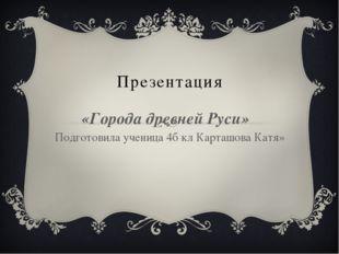 Презентация «Города древней Руси» Подготовила ученица 4б кл Карташова Катя»