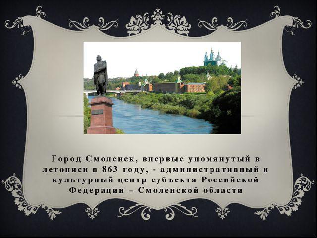 Город Смоленск, впервые упомянутый в летописи в 863 году, - административный...