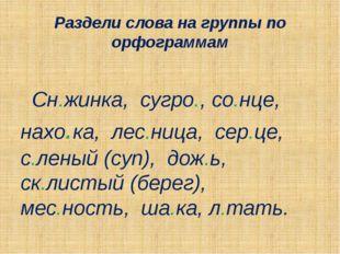 Раздели слова на группы по орфограммам Сн.жинка, сугро., со.нце, нахо.ка, лес