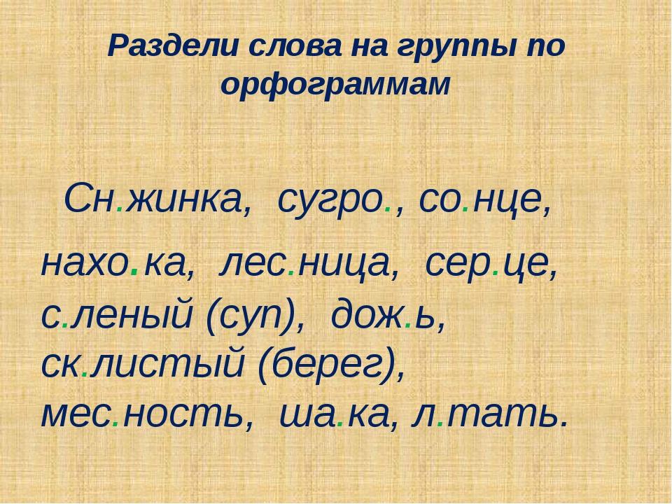 Раздели слова на группы по орфограммам Сн.жинка, сугро., со.нце, нахо.ка, лес...