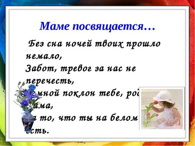 Маме посвящается… Без сна ночей твоих прошло немало, Забот, тревог за нас не...