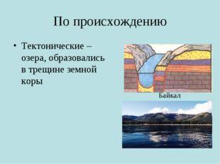 По происхождению Тектонические – озера, образовались в трещине земной коры Ба