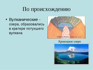 По происхождению Вулканические - озера, образовались в кратере потухшего вулк