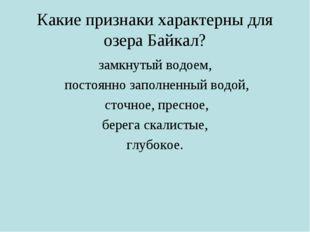 Какие признаки характерны для озера Байкал? замкнутый водоем, постоянно запол