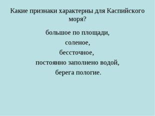 Какие признаки характерны для Каспийского моря? большое по площади, соленое,