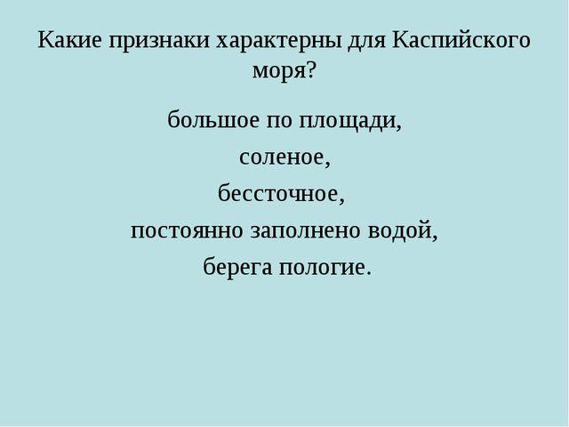 Какие признаки характерны для Каспийского моря? большое по площади, соленое,...