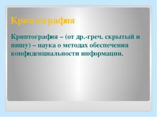 Криптография Криптография – (от др.-греч. скрытый и пишу) – наука о методах о