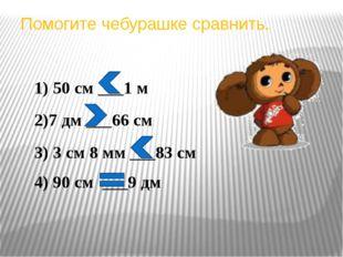 Помогите чебурашке сравнить. 1) 50 см ___1 м 2)7 дм ___66 см 3) 3 см 8 мм ___