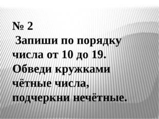 № 2 Запиши по порядку числа от 10 до 19. Обведи кружками чётные числа, подчер