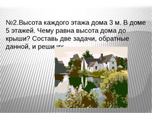 №2.Высота каждого этажа дома 3 м. В доме 5 этажей. Чему равна высота дома до