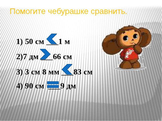 Помогите чебурашке сравнить. 1) 50 см ___1 м 2)7 дм ___66 см 3) 3 см 8 мм ___...