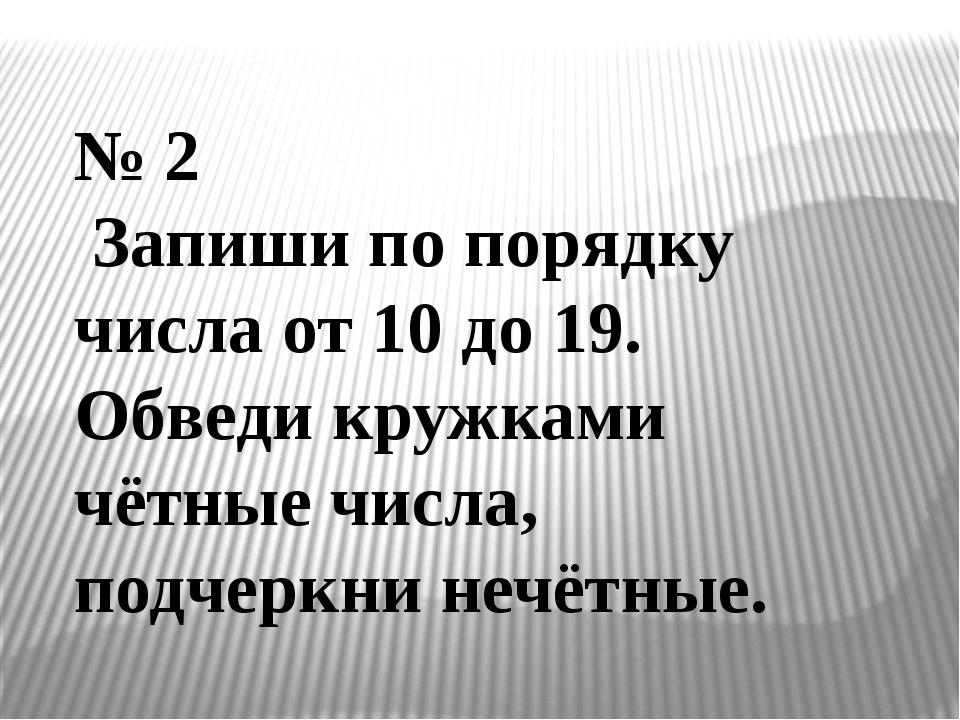 № 2 Запиши по порядку числа от 10 до 19. Обведи кружками чётные числа, подчер...
