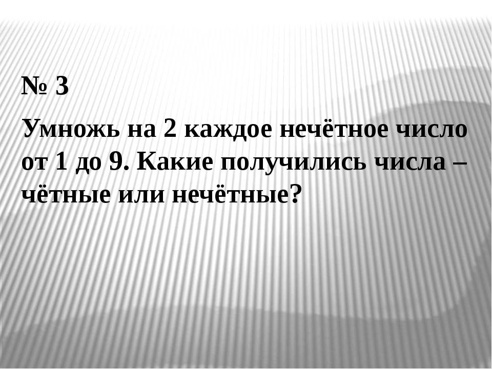 № 3 Умножь на 2 каждое нечётное число от 1 до 9. Какие получились числа – чёт...