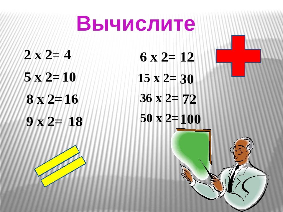 Вычислите 2 х 2= 5 х 2= 8 х 2= 9 х 2= 6 х 2= 15 х 2= 36 х 2= 50 х 2= 4 10 16...
