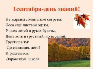 1сентября-день знаний! Не жарким солнышком согреты. Леса ещё листвой одеты, У