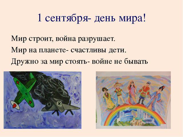 1 сентября- день мира! Мир строит, война разрушает. Мир на планете- счастливы...