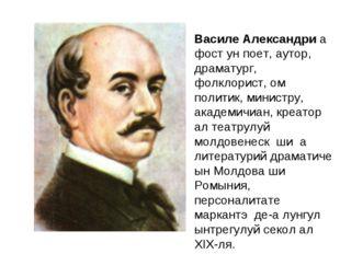 Василе Александри а фост ун поет, аутор, драматург, фолклорист, ом политик, м