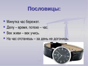 Пословицы: Минутка час бережет. Делу – время, потехе – час. Век живи – век уч