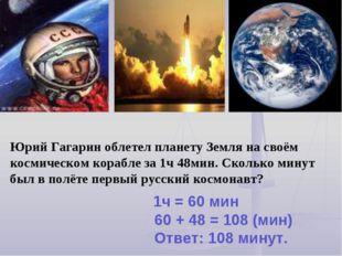 Юрий Гагарин облетел планету Земля на своём космическом корабле за 1ч 48мин.