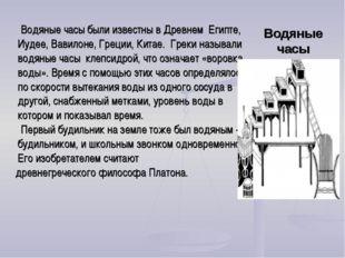 Водяные часы были известны в Древнем Египте, Иудее, Вавилоне, Греции, Китае.