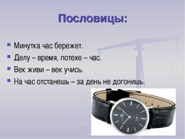 Пословицы: Минутка час бережет. Делу – время, потехе – час. Век живи – век уч...