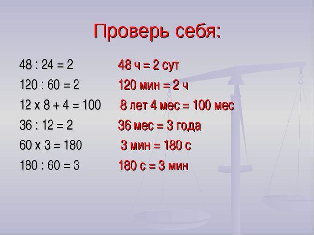 Проверь себя: 48 : 24 = 2 48 ч = 2 сут 120 : 60 = 2 120 мин = 2 ч 12 x 8 + 4...