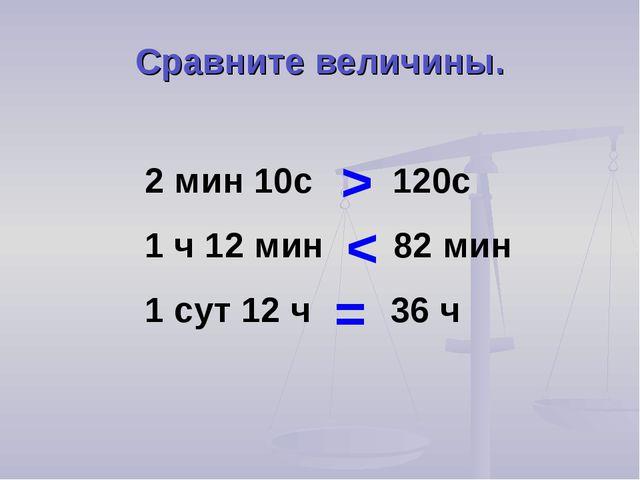 Сравните величины. 2 мин 10с 120с 1 ч 12 мин 82 мин 1 сут 12 ч 36 ч > < =