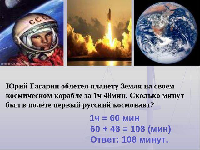 Юрий Гагарин облетел планету Земля на своём космическом корабле за 1ч 48мин....