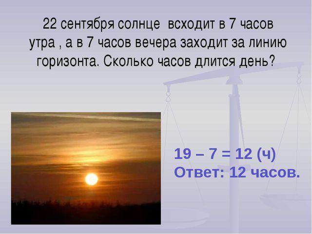 22 сентября солнце всходит в 7 часов утра , а в 7 часов вечера заходит за ли...