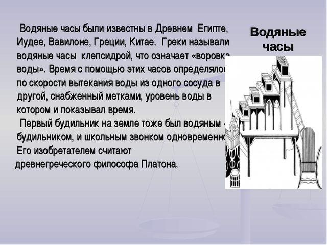 Водяные часы были известны в Древнем Египте, Иудее, Вавилоне, Греции, Китае....