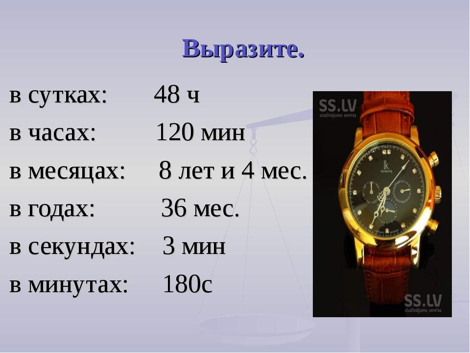 Выразите. в сутках: 48 ч в часах: 120 мин в месяцах: 8 лет и 4 мес. в годах:...